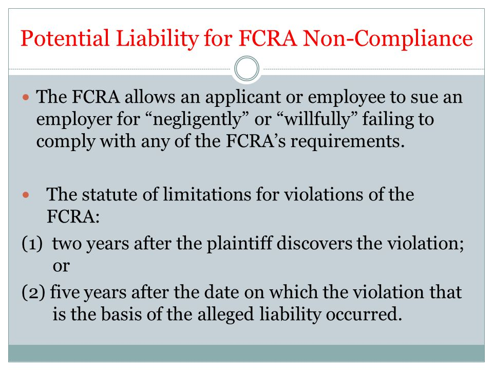 Potential Liability for FCRA Non-Compliance The FCRA allows an applicant or employee to sue an employer for negligently or willfully failing to comply with any of the FCRA's requirements.
