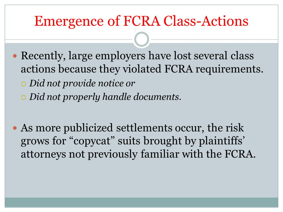 Emergence of FCRA Class-Actions Recently, large employers have lost several class actions because they violated FCRA requirements.