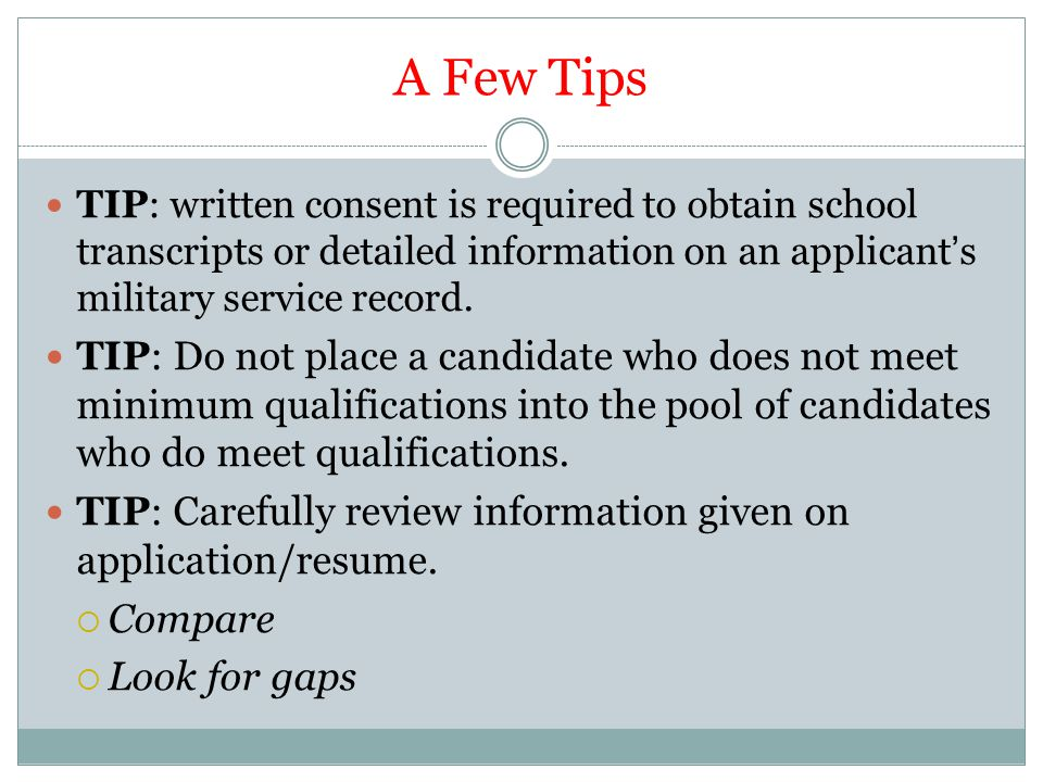 A Few Tips TIP: written consent is required to obtain school transcripts or detailed information on an applicant's military service record.