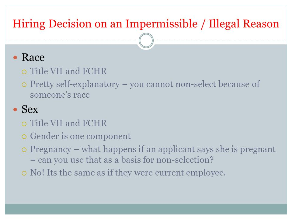 Hiring Decision on an Impermissible / Illegal Reason Race  Title VII and FCHR  Pretty self-explanatory – you cannot non-select because of someone's race Sex  Title VII and FCHR  Gender is one component  Pregnancy – what happens if an applicant says she is pregnant – can you use that as a basis for non-selection.