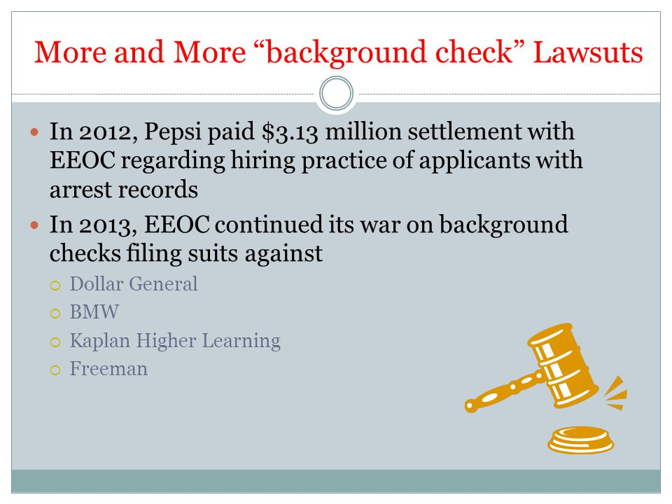 More and More background check Lawsuts In 2012, Pepsi paid $3.13 million settlement with EEOC regarding hiring practice of applicants with arrest records In 2013, EEOC continued its war on background checks filing suits against  Dollar General  BMW  Kaplan Higher Learning  Freeman