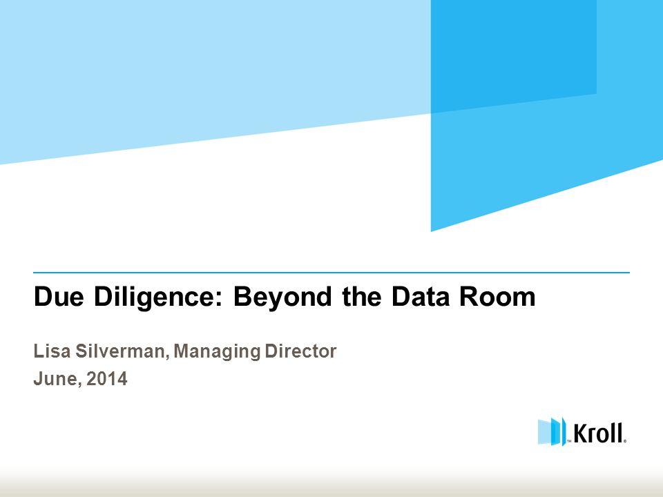 Due Diligence: Beyond the Data Room Lisa Silverman, Managing Director June, 2014