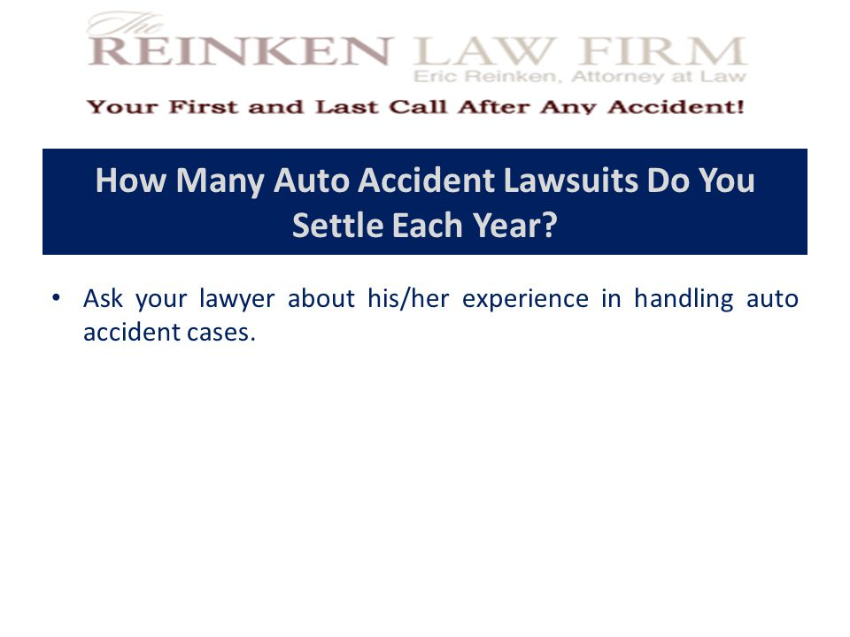How Many Auto Accident Lawsuits Do You Settle Each Year? Ask your lawyer about his/her experience in handling auto accident cases.