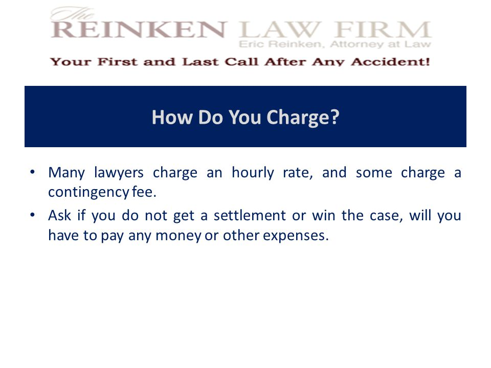 How Do You Charge? Many lawyers charge an hourly rate, and some charge a contingency fee. Ask if you do not get a settlement or win the case, will you