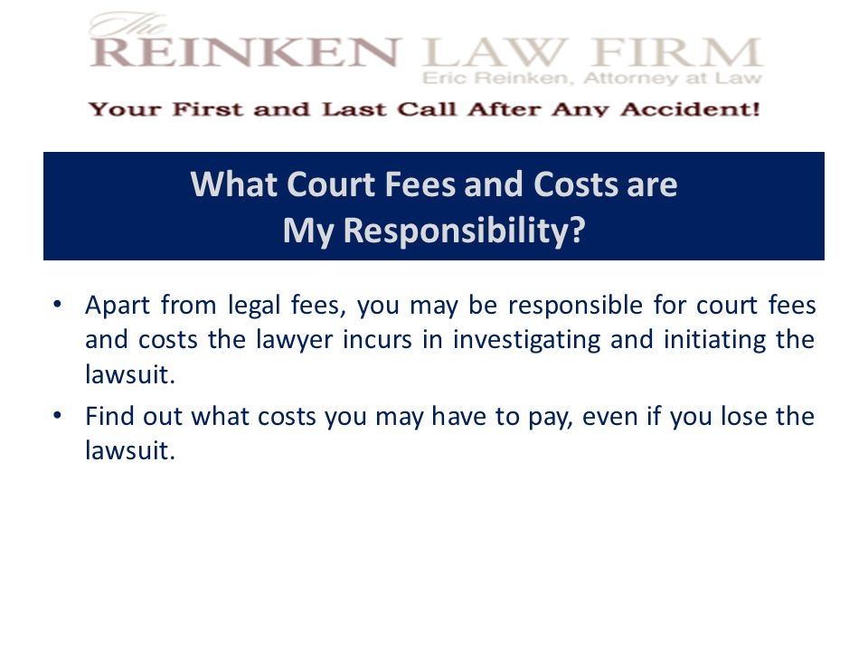 What Court Fees and Costs are My Responsibility? Apart from legal fees, you may be responsible for court fees and costs the lawyer incurs in investiga