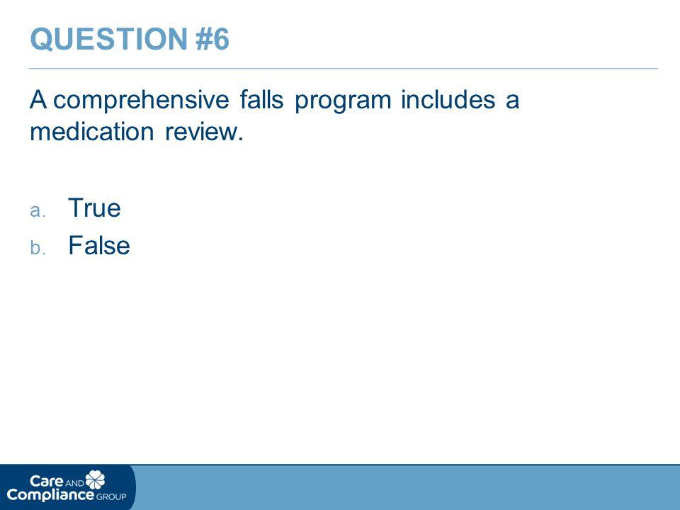 A comprehensive falls program includes a medication review. a. True b. False QUESTION #6