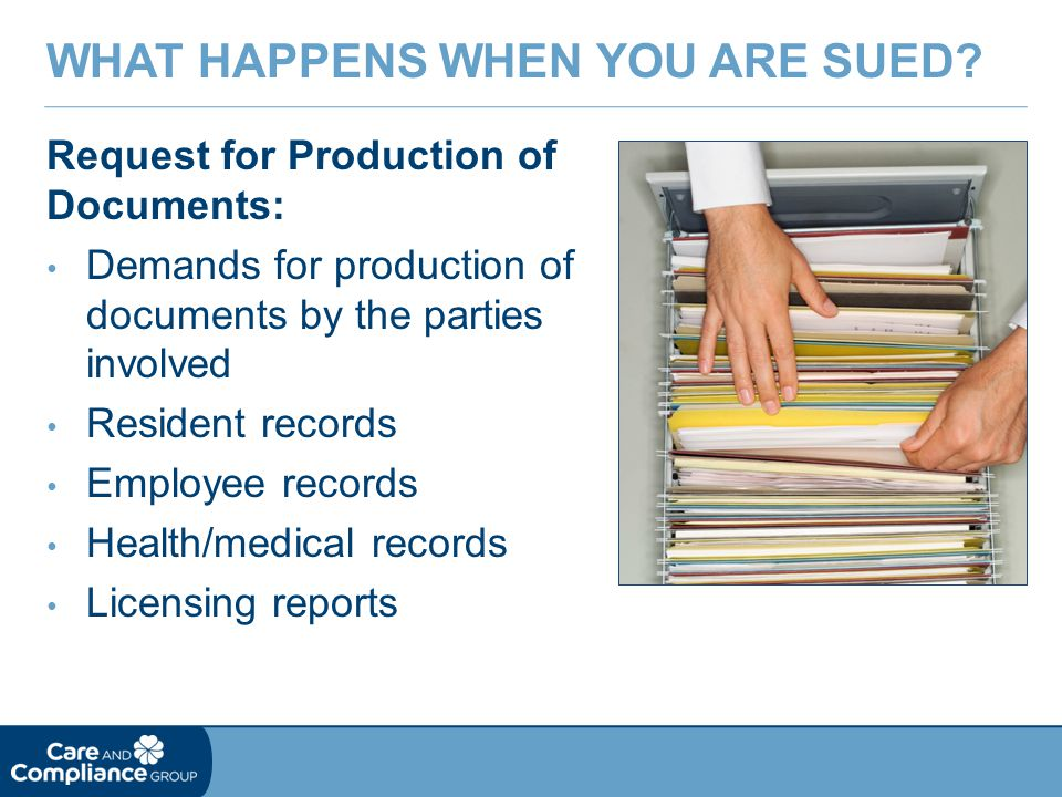 Request for Production of Documents: Demands for production of documents by the parties involved Resident records Employee records Health/medical records Licensing reports WHAT HAPPENS WHEN YOU ARE SUED