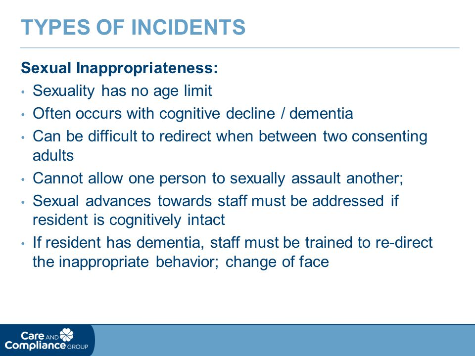 Sexual Inappropriateness: Sexuality has no age limit Often occurs with cognitive decline / dementia Can be difficult to redirect when between two consenting adults Cannot allow one person to sexually assault another; Sexual advances towards staff must be addressed if resident is cognitively intact If resident has dementia, staff must be trained to re-direct the inappropriate behavior; change of face TYPES OF INCIDENTS