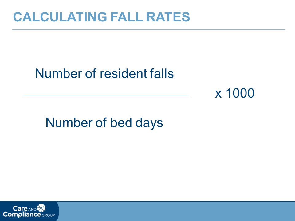 Number of resident falls CALCULATING FALL RATES Number of bed days x 1000