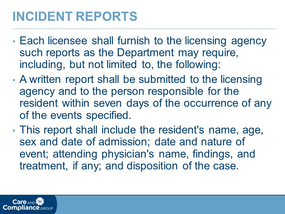 Each licensee shall furnish to the licensing agency such reports as the Department may require, including, but not limited to, the following: A written report shall be submitted to the licensing agency and to the person responsible for the resident within seven days of the occurrence of any of the events specified.