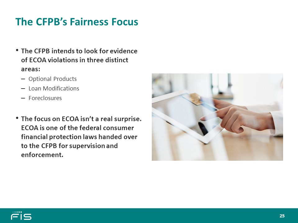 The CFPB's Fairness Focus The CFPB intends to look for evidence of ECOA violations in three distinct areas: – Optional Products – Loan Modifications – Foreclosures The focus on ECOA isn't a real surprise.