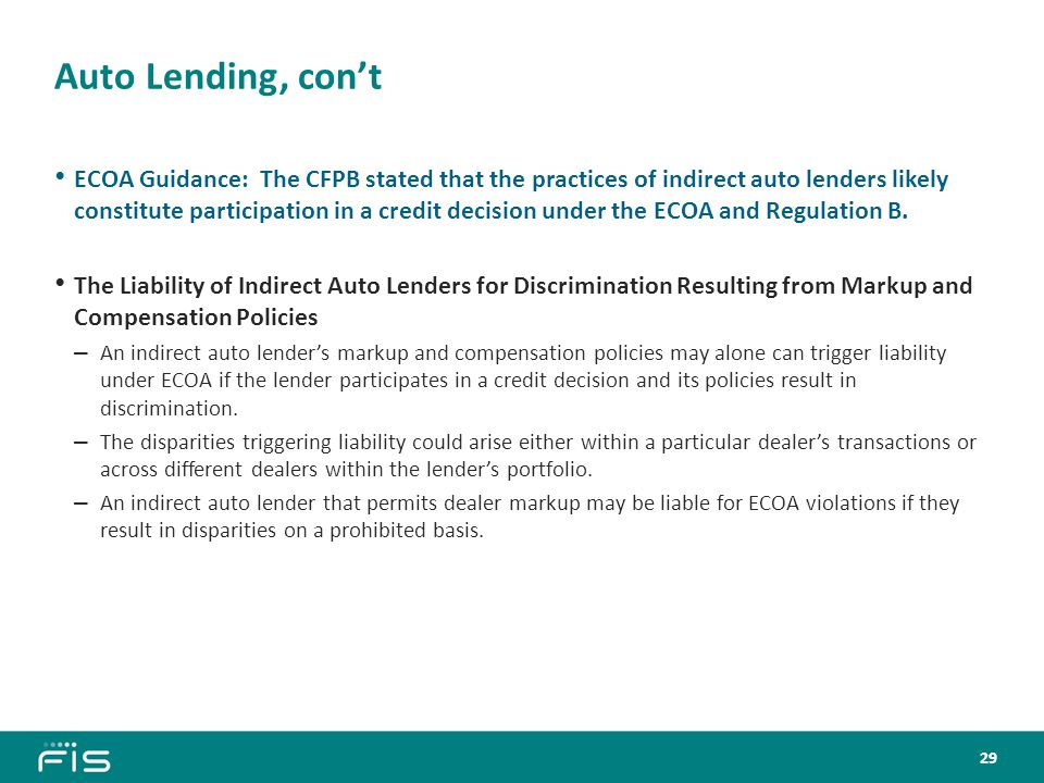 Auto Lending, con't ECOA Guidance: The CFPB stated that the practices of indirect auto lenders likely constitute participation in a credit decision under the ECOA and Regulation B.