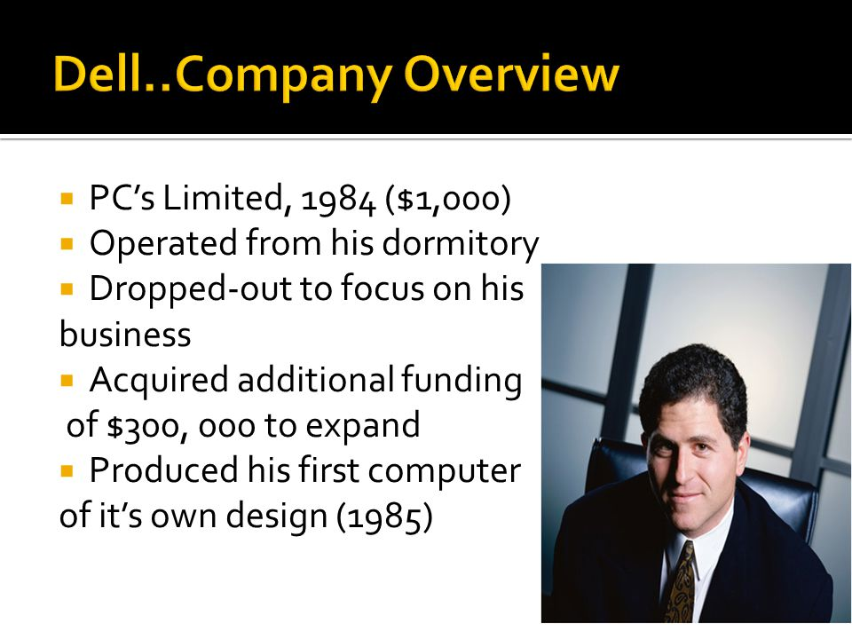  PC's Limited, 1984 ($1,000)  Operated from his dormitory  Dropped-out to focus on his business  Acquired additional funding of $300, 000 to expand  Produced his first computer of it's own design (1985)
