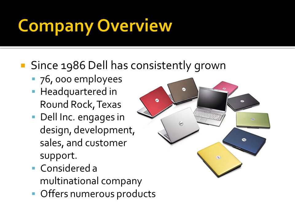 Since 1986 Dell has consistently grown  76, 000 employees  Headquartered in Round Rock, Texas  Dell Inc.