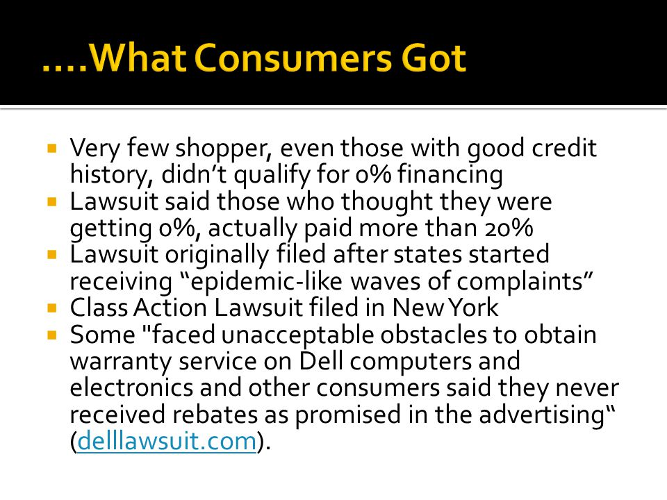  Very few shopper, even those with good credit history, didn't qualify for 0% financing  Lawsuit said those who thought they were getting 0%, actually paid more than 20%  Lawsuit originally filed after states started receiving epidemic-like waves of complaints  Class Action Lawsuit filed in New York  Some faced unacceptable obstacles to obtain warranty service on Dell computers and electronics and other consumers said they never received rebates as promised in the advertising (delllawsuit.com).delllawsuit.com