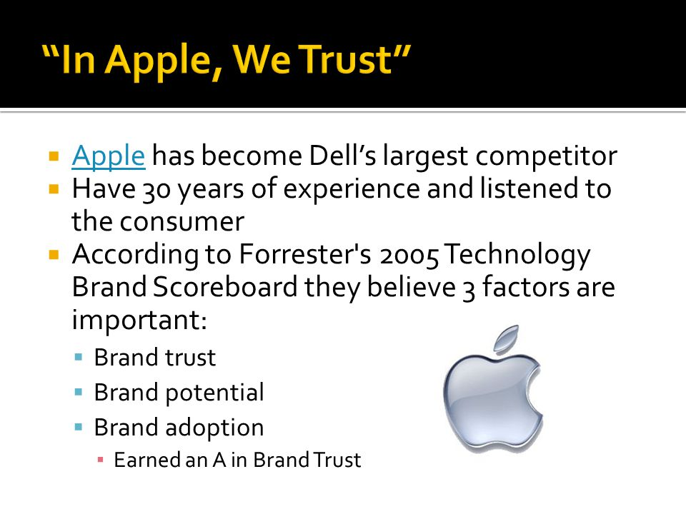  Apple has become Dell's largest competitor Apple  Have 30 years of experience and listened to the consumer  According to Forrester s 2005 Technology Brand Scoreboard they believe 3 factors are important:  Brand trust  Brand potential  Brand adoption ▪ Earned an A in Brand Trust