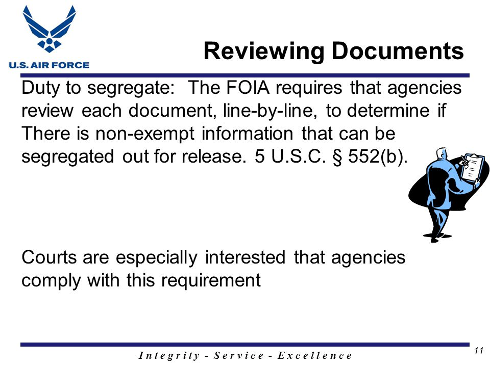 I n t e g r i t y - S e r v i c e - E x c e l l e n c e 11 Reviewing Documents Duty to segregate: The FOIA requires that agencies review each document, line-by-line, to determine if There is non-exempt information that can be segregated out for release.