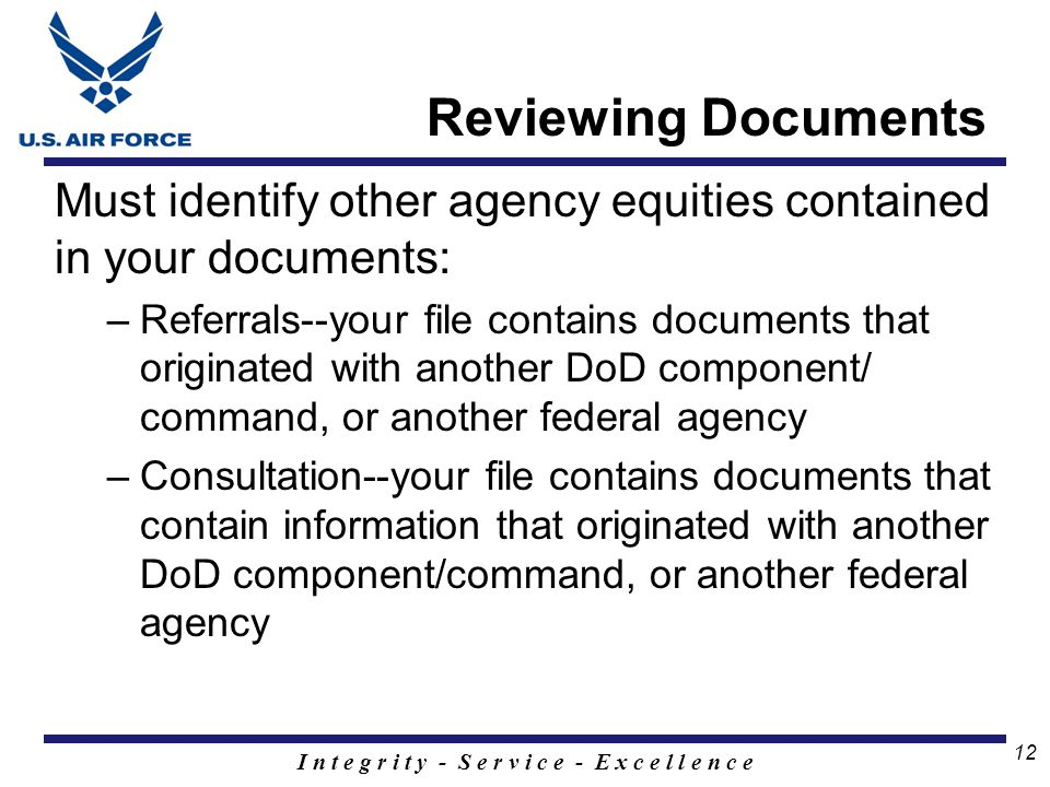 I n t e g r i t y - S e r v i c e - E x c e l l e n c e 12 Must identify other agency equities contained in your documents: –Referrals--your file contains documents that originated with another DoD component/ command, or another federal agency –Consultation--your file contains documents that contain information that originated with another DoD component/command, or another federal agency Reviewing Documents