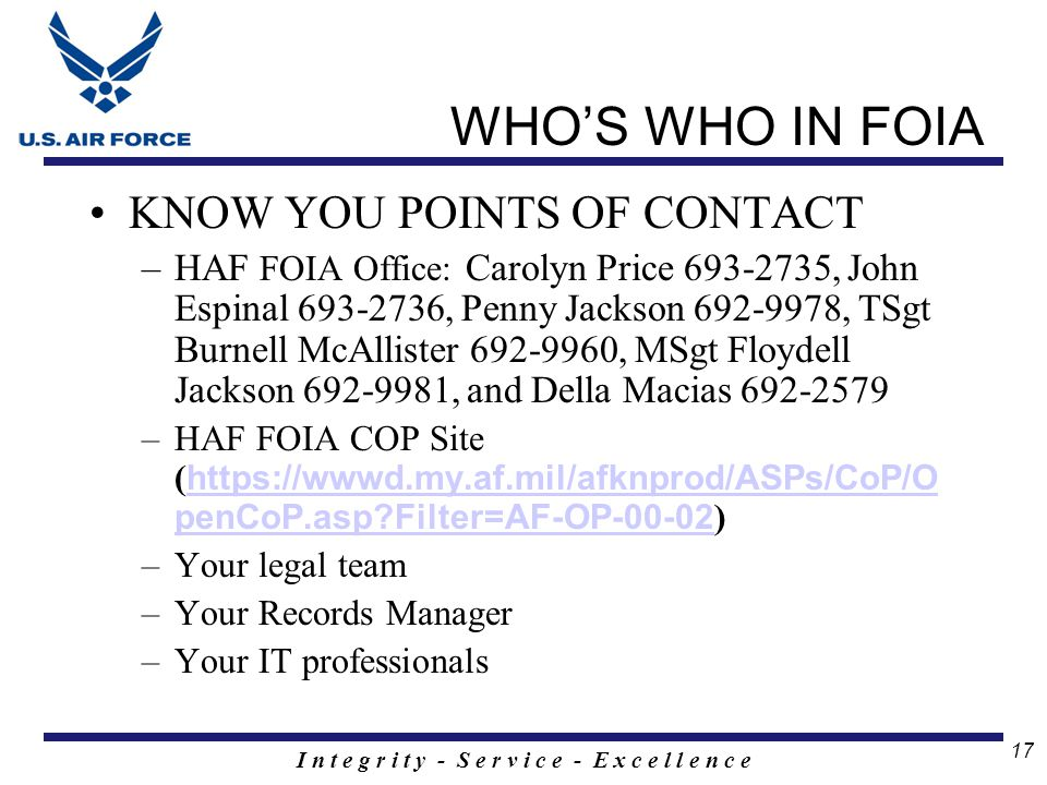 I n t e g r i t y - S e r v i c e - E x c e l l e n c e 17 WHO'S WHO IN FOIA KNOW YOU POINTS OF CONTACT –HAF FOIA Office: Carolyn Price 693-2735, John Espinal 693-2736, Penny Jackson 692-9978, TSgt Burnell McAllister 692-9960, MSgt Floydell Jackson 692-9981, and Della Macias 692-2579 –HAF FOIA COP Site ( https://wwwd.my.af.mil/afknprod/ASPs/CoP/O penCoP.asp Filter=AF-OP-00-02 ) https://wwwd.my.af.mil/afknprod/ASPs/CoP/O penCoP.asp Filter=AF-OP-00-02 –Your legal team –Your Records Manager –Your IT professionals