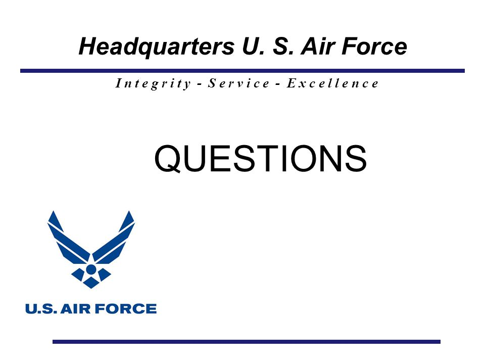 Headquarters U. S. Air Force I n t e g r i t y - S e r v i c e - E x c e l l e n c e QUESTIONS
