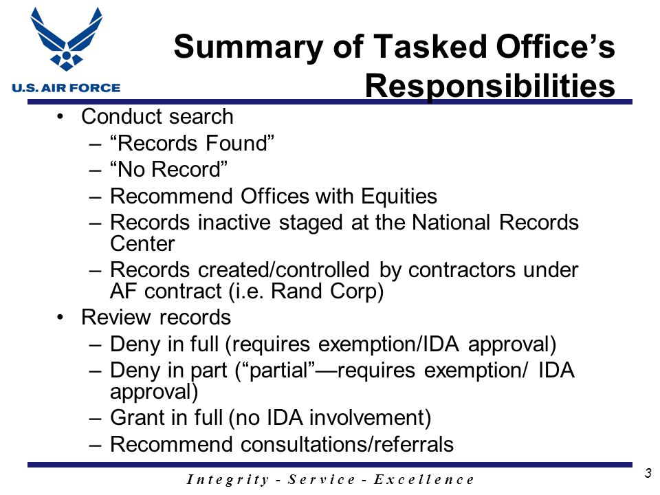 I n t e g r i t y - S e r v i c e - E x c e l l e n c e 3 Summary of Tasked Office's Responsibilities Conduct search – Records Found – No Record –Recommend Offices with Equities –Records inactive staged at the National Records Center –Records created/controlled by contractors under AF contract (i.e.