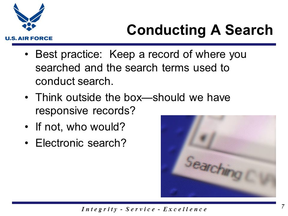 I n t e g r i t y - S e r v i c e - E x c e l l e n c e 7 Conducting A Search Best practice: Keep a record of where you searched and the search terms used to conduct search.