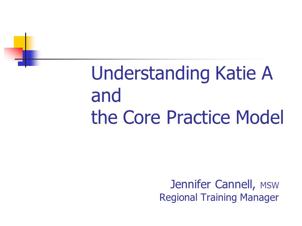 Understanding Katie A and the Core Practice Model Jennifer Cannell, MSW Regional Training Manager