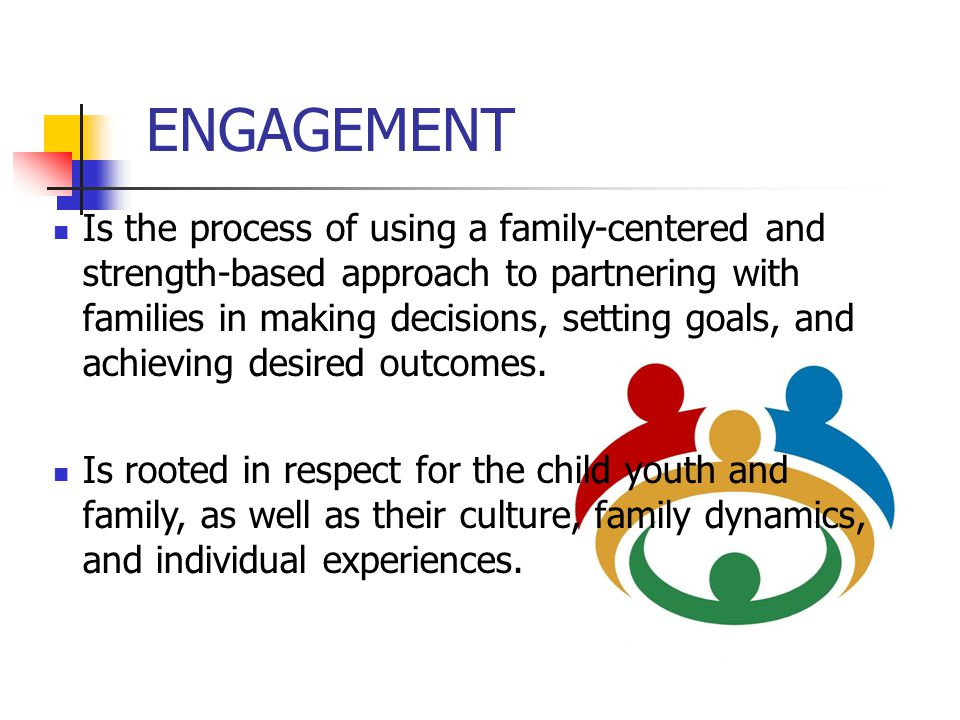 ENGAGEMENT Is the process of using a family-centered and strength-based approach to partnering with families in making decisions, setting goals, and a