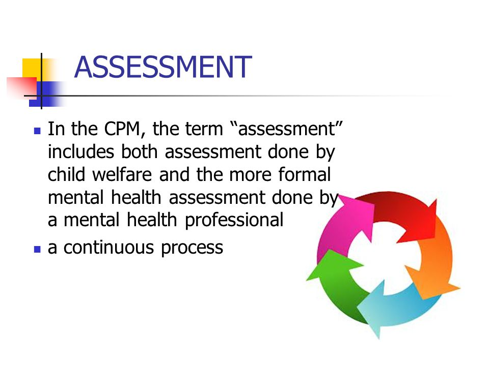 "ASSESSMENT In the CPM, the term ""assessment"" includes both assessment done by child welfare and the more formal mental health assessment done by a men"