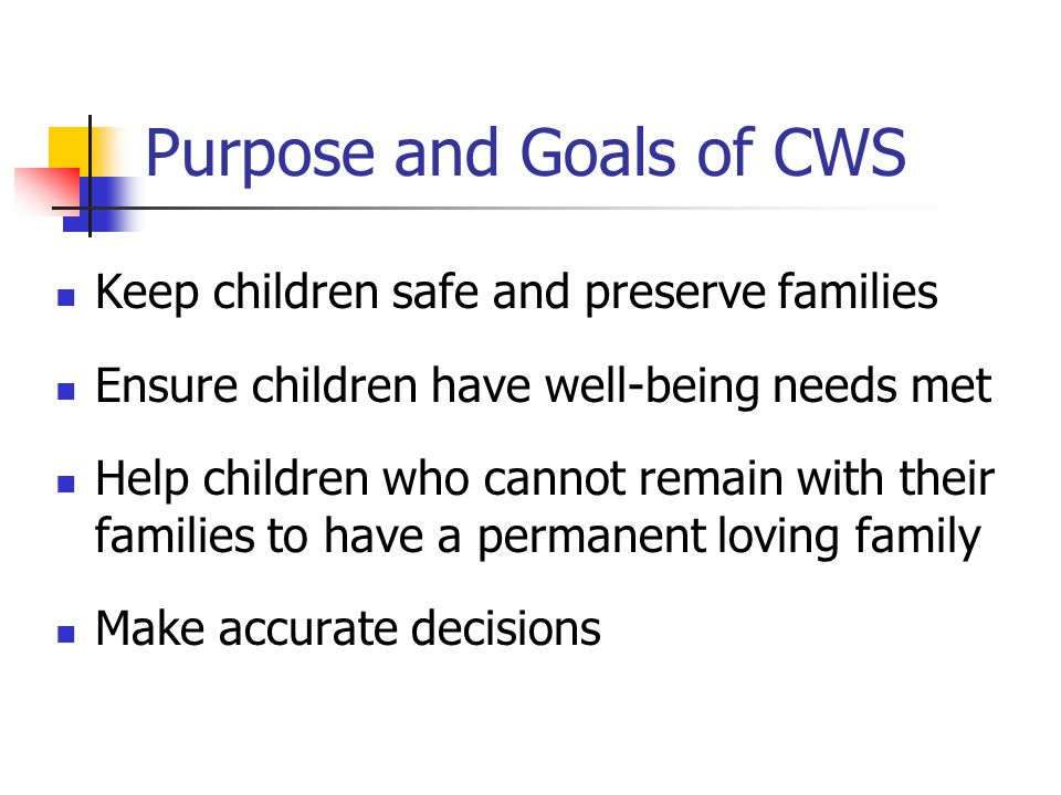 Purpose and Goals of CWS Keep children safe and preserve families Ensure children have well-being needs met Help children who cannot remain with their