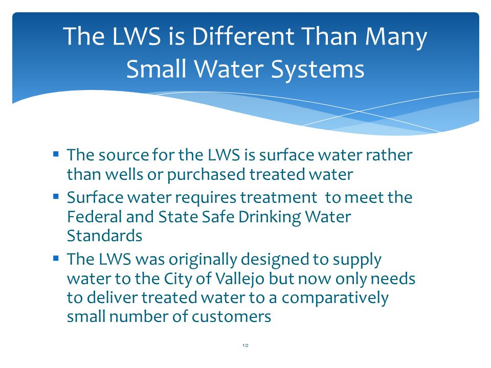  The source for the LWS is surface water rather than wells or purchased treated water  Surface water requires treatment to meet the Federal and Stat