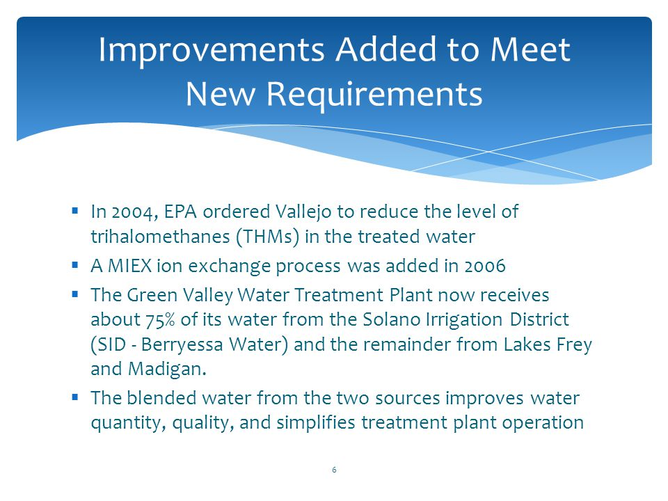  In 2004, EPA ordered Vallejo to reduce the level of trihalomethanes (THMs) in the treated water  A MIEX ion exchange process was added in 2006  Th