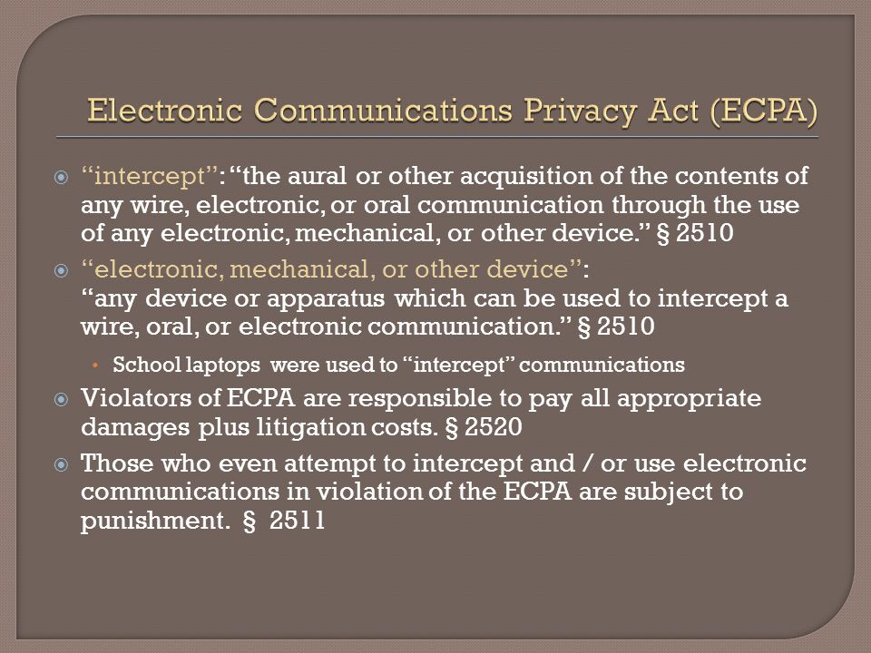  intercept : the aural or other acquisition of the contents of any wire, electronic, or oral communication through the use of any electronic, mechanical, or other device. § 2510  electronic, mechanical, or other device : any device or apparatus which can be used to intercept a wire, oral, or electronic communication. § 2510 School laptops were used to intercept communications  Violators of ECPA are responsible to pay all appropriate damages plus litigation costs.