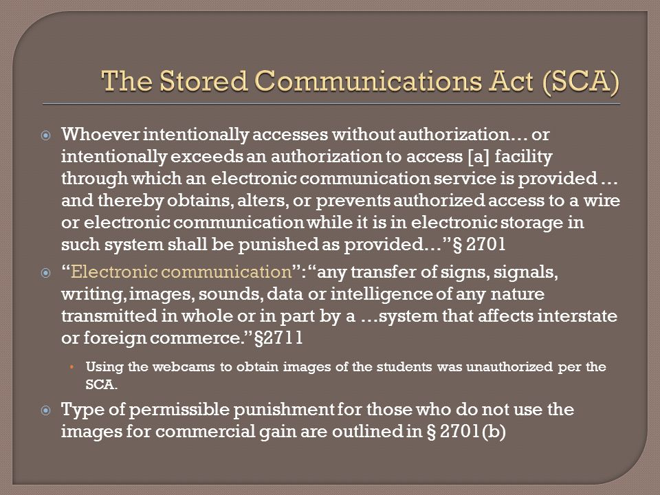  Whoever intentionally accesses without authorization… or intentionally exceeds an authorization to access [a] facility through which an electronic communication service is provided … and thereby obtains, alters, or prevents authorized access to a wire or electronic communication while it is in electronic storage in such system shall be punished as provided… § 2701  Electronic communication : any transfer of signs, signals, writing, images, sounds, data or intelligence of any nature transmitted in whole or in part by a …system that affects interstate or foreign commerce. §2711 Using the webcams to obtain images of the students was unauthorized per the SCA.