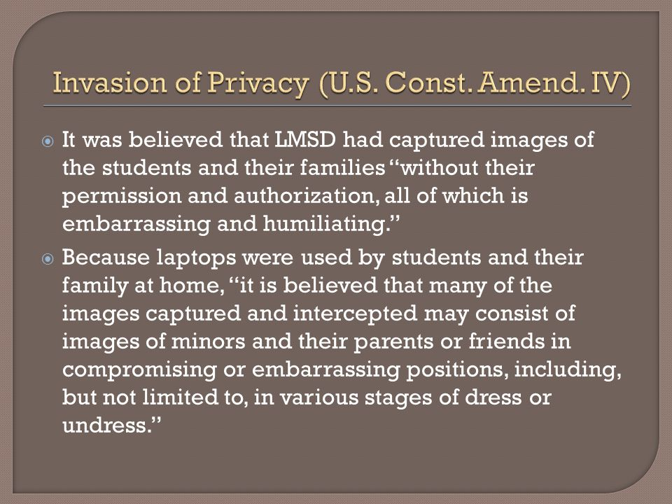  It was believed that LMSD had captured images of the students and their families without their permission and authorization, all of which is embarrassing and humiliating.  Because laptops were used by students and their family at home, it is believed that many of the images captured and intercepted may consist of images of minors and their parents or friends in compromising or embarrassing positions, including, but not limited to, in various stages of dress or undress.