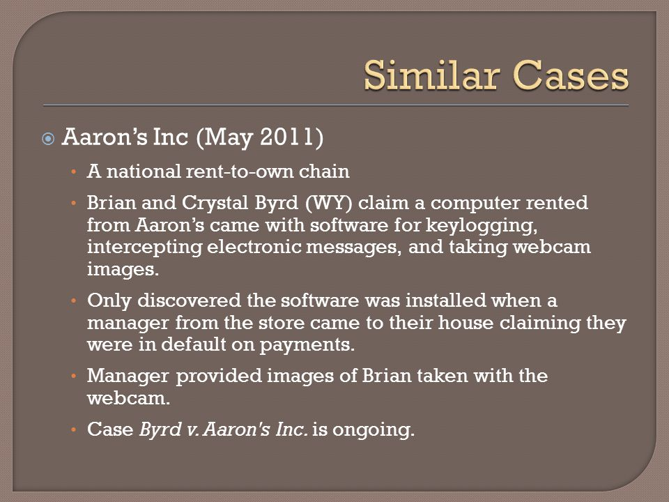  Aaron's Inc (May 2011) A national rent-to-own chain Brian and Crystal Byrd (WY) claim a computer rented from Aaron's came with software for keyloggi