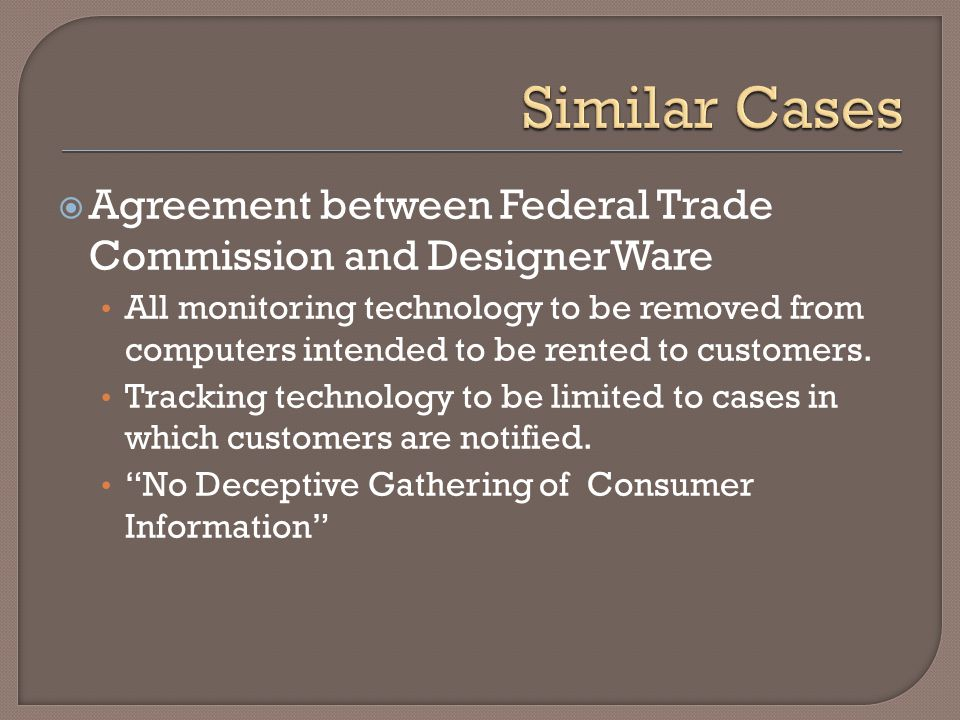  Agreement between Federal Trade Commission and DesignerWare All monitoring technology to be removed from computers intended to be rented to customers.