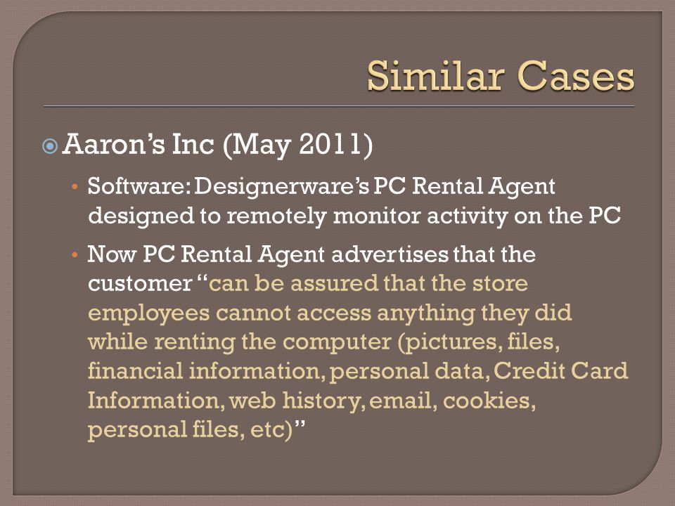  Aaron's Inc (May 2011) Software: Designerware's PC Rental Agent designed to remotely monitor activity on the PC Now PC Rental Agent advertises that the customer can be assured that the store employees cannot access anything they did while renting the computer (pictures, files, financial information, personal data, Credit Card Information, web history, email, cookies, personal files, etc)