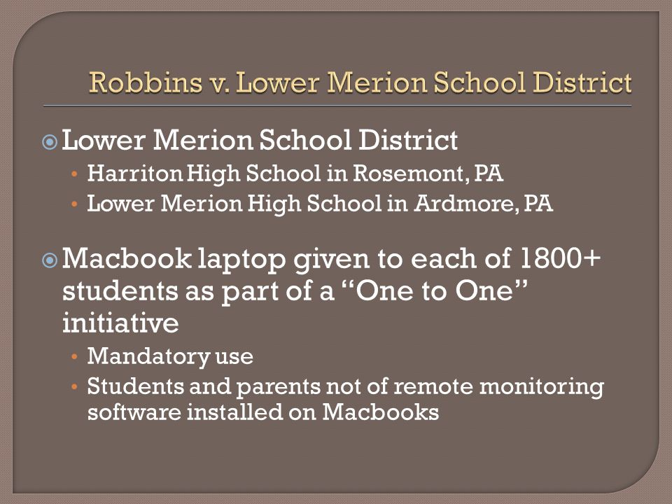  Lower Merion School District Harriton High School in Rosemont, PA Lower Merion High School in Ardmore, PA  Macbook laptop given to each of 1800+ students as part of a One to One initiative Mandatory use Students and parents not of remote monitoring software installed on Macbooks
