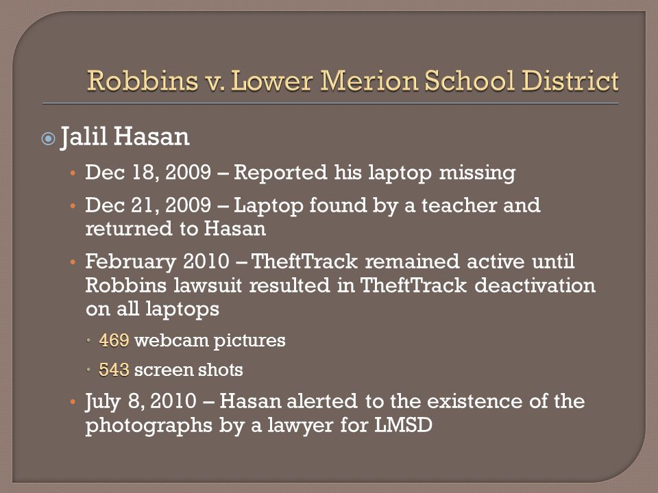  Jalil Hasan Dec 18, 2009 – Reported his laptop missing Dec 21, 2009 – Laptop found by a teacher and returned to Hasan February 2010 – TheftTrack remained active until Robbins lawsuit resulted in TheftTrack deactivation on all laptops  469  469 webcam pictures  543  543 screen shots July 8, 2010 – Hasan alerted to the existence of the photographs by a lawyer for LMSD