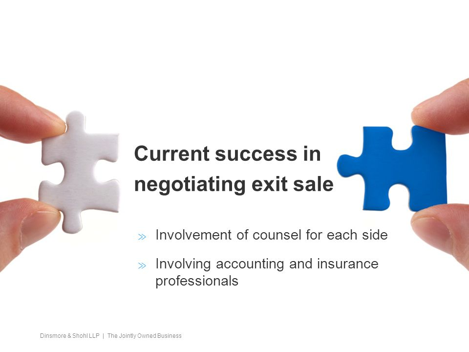 Dinsmore & Shohl LLP | The Jointly Owned Business Current success in negotiating exit sale  Involvement of counsel for each side  Involving accounting and insurance professionals