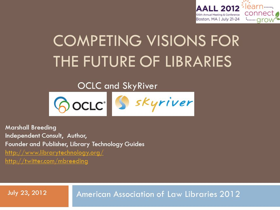 COMPETING VISIONS FOR THE FUTURE OF LIBRARIES OCLC and SkyRiver Marshall Breeding Independent Consult, Author, Founder and Publisher, Library Technology Guides http://www.librarytechnology.org/ http://twitter.com/mbreeding American Association of Law Libraries 2012 July 23, 2012