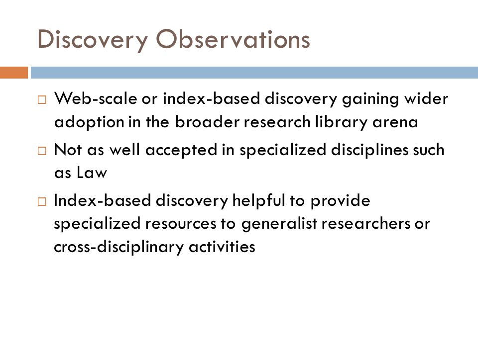 Discovery Observations  Web-scale or index-based discovery gaining wider adoption in the broader research library arena  Not as well accepted in specialized disciplines such as Law  Index-based discovery helpful to provide specialized resources to generalist researchers or cross-disciplinary activities