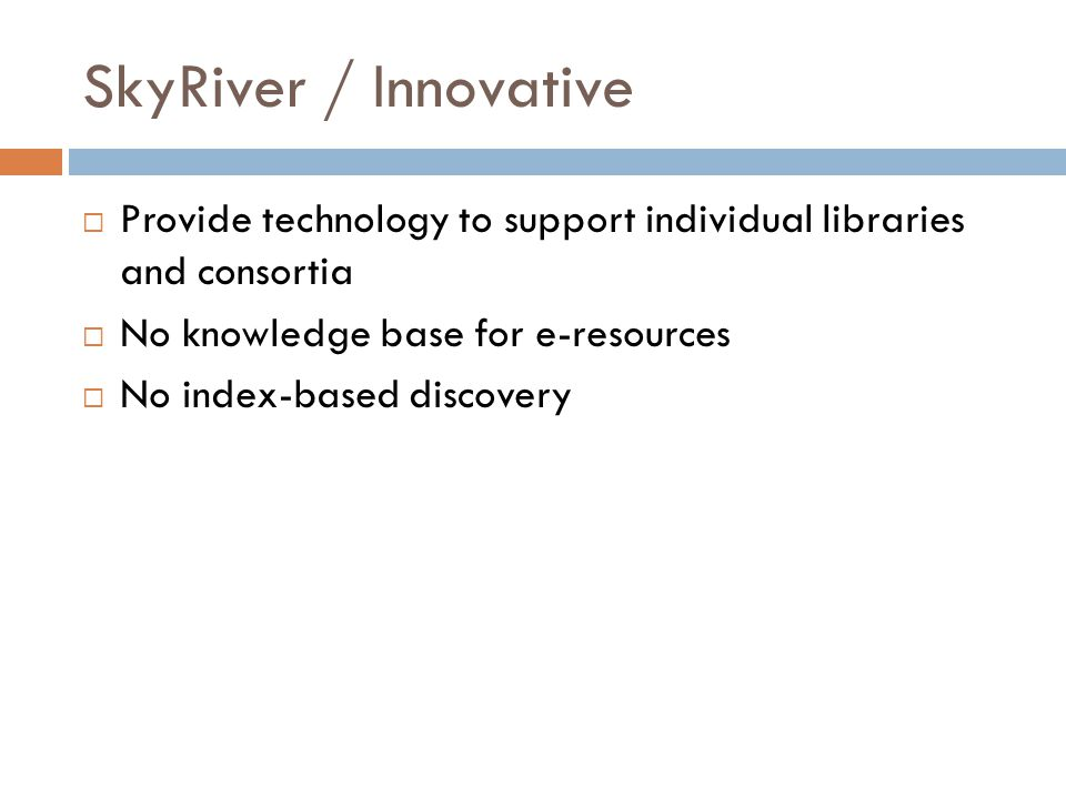 SkyRiver / Innovative  Provide technology to support individual libraries and consortia  No knowledge base for e-resources  No index-based discovery