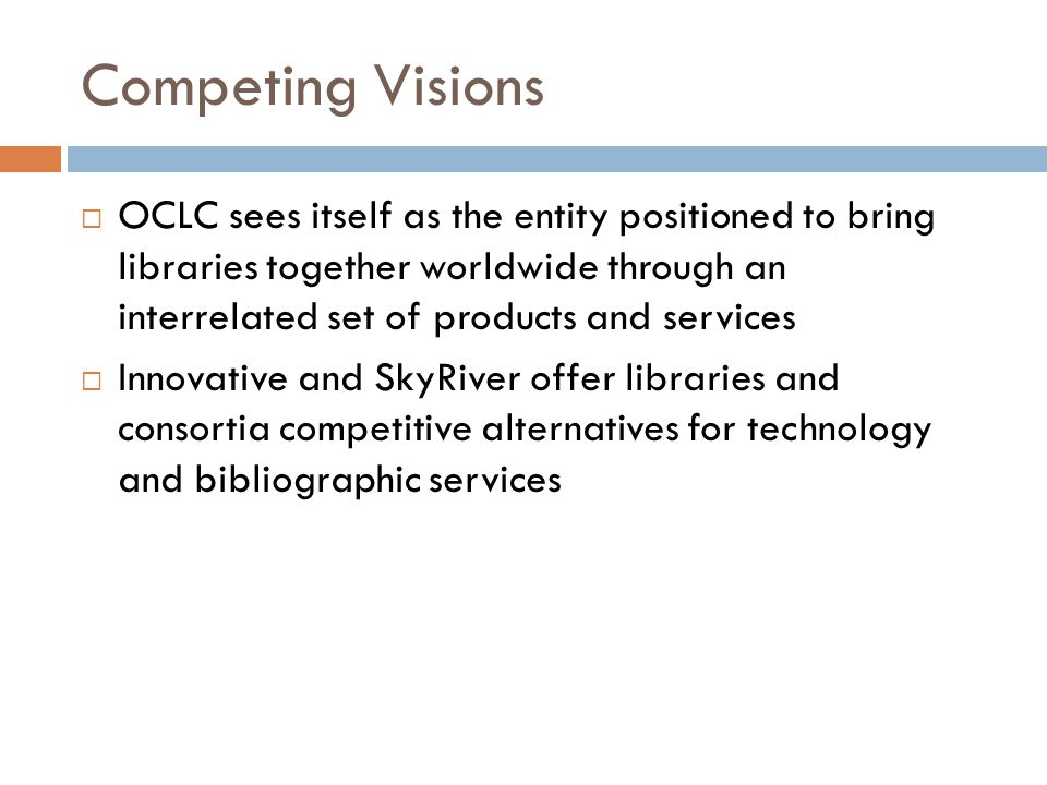 Competing Visions  OCLC sees itself as the entity positioned to bring libraries together worldwide through an interrelated set of products and services  Innovative and SkyRiver offer libraries and consortia competitive alternatives for technology and bibliographic services