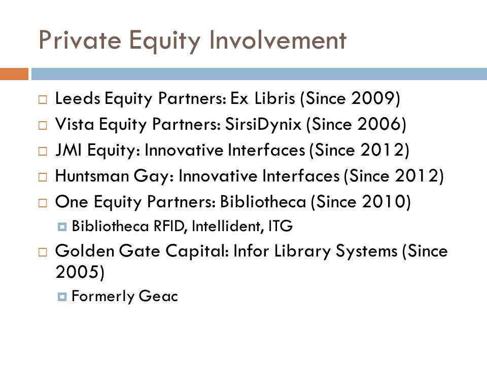 Private Equity Involvement  Leeds Equity Partners: Ex Libris (Since 2009)  Vista Equity Partners: SirsiDynix (Since 2006)  JMI Equity: Innovative Interfaces (Since 2012)  Huntsman Gay: Innovative Interfaces (Since 2012)  One Equity Partners: Bibliotheca (Since 2010)  Bibliotheca RFID, Intellident, ITG  Golden Gate Capital: Infor Library Systems (Since 2005)  Formerly Geac