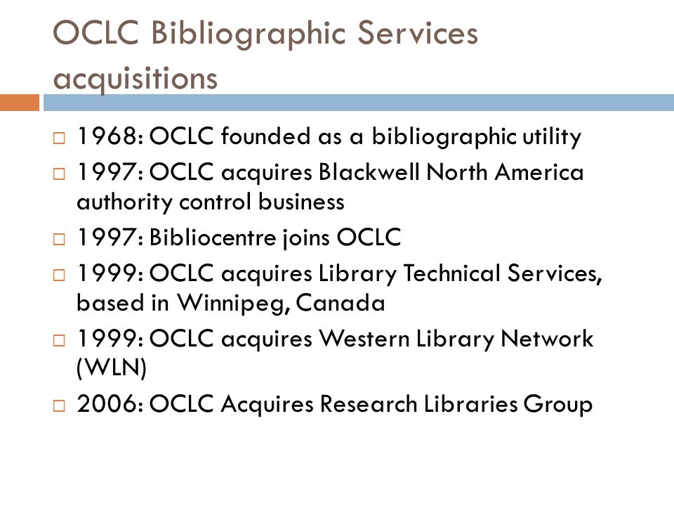 OCLC Bibliographic Services acquisitions  1968: OCLC founded as a bibliographic utility  1997: OCLC acquires Blackwell North America authority control business  1997: Bibliocentre joins OCLC  1999: OCLC acquires Library Technical Services, based in Winnipeg, Canada  1999: OCLC acquires Western Library Network (WLN)  2006: OCLC Acquires Research Libraries Group