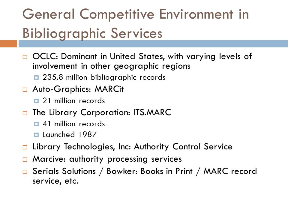 General Competitive Environment in Bibliographic Services  OCLC: Dominant in United States, with varying levels of involvement in other geographic regions  235.8 million bibliographic records  Auto-Graphics: MARCit  21 million records  The Library Corporation: ITS.MARC  41 million records  Launched 1987  Library Technologies, Inc: Authority Control Service  Marcive: authority processing services  Serials Solutions / Bowker: Books in Print / MARC record service, etc.