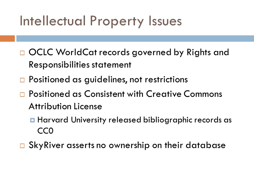 Intellectual Property Issues  OCLC WorldCat records governed by Rights and Responsibilities statement  Positioned as guidelines, not restrictions  Positioned as Consistent with Creative Commons Attribution License  Harvard University released bibliographic records as CC0  SkyRiver asserts no ownership on their database