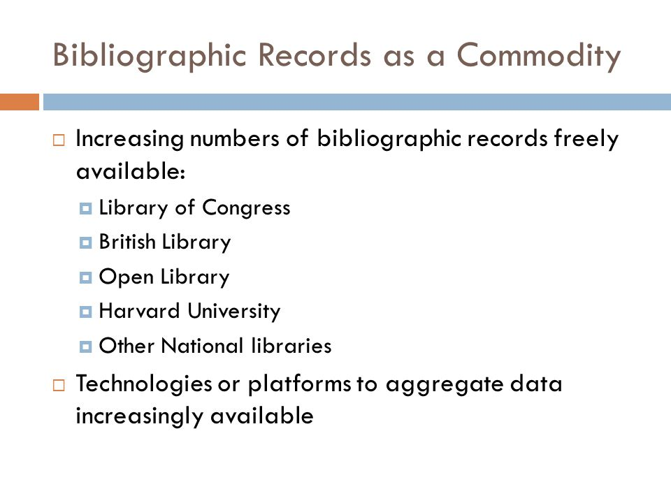 Bibliographic Records as a Commodity  Increasing numbers of bibliographic records freely available:  Library of Congress  British Library  Open Library  Harvard University  Other National libraries  Technologies or platforms to aggregate data increasingly available